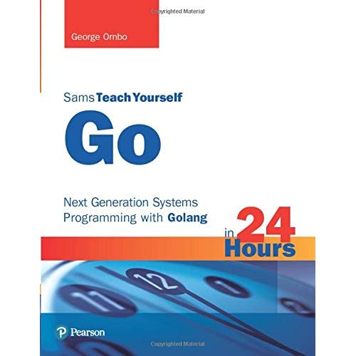 Sams Teach Yourself Go in 24 Hours: Next Generation Systems Programming with Golang: Next Generation Systems Programming with Golang