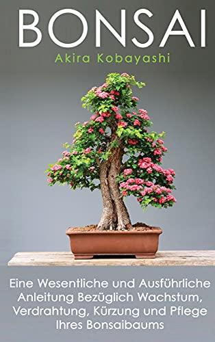 BONSAI: Eine Wesentliche und Ausführliche Anleitung Bezüglich Wachstum, Verdrahtung, Kürzung und Pflege Ihres Bonsaibaums