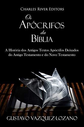 Os Apócrifos da Bíblia: A História dos Antigos Textos Apócrifos Deixados do Antigo Testamento e do Novo Testamento