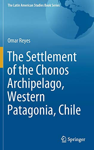 The Settlement of the Chonos Archipelago, Western Patagonia, Chile (The Latin American Studies Book Series)