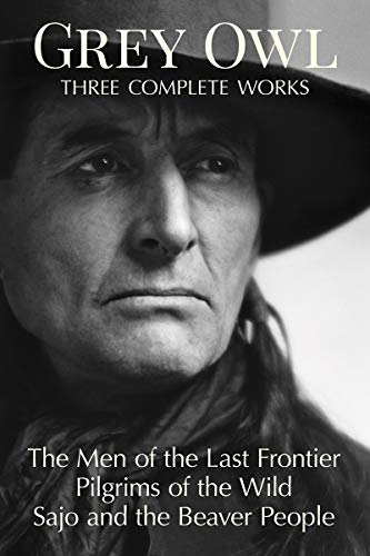 Grey Owl: Three Complete Works: The Men and the Last Frontier Pilgrims of the Wild Sajo and the Beaver People