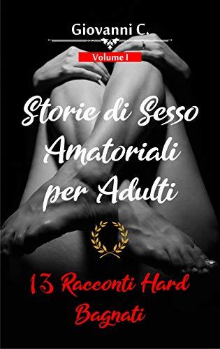 Storie di Sesso Amatoriali per Adulti | 13 Racconti Hard Bagnati: (Racconti Erotici Stuzzicanti e Storie Sporche Brevi per Uomini e Donne) (Racconti di Giovanni Vol. 1)