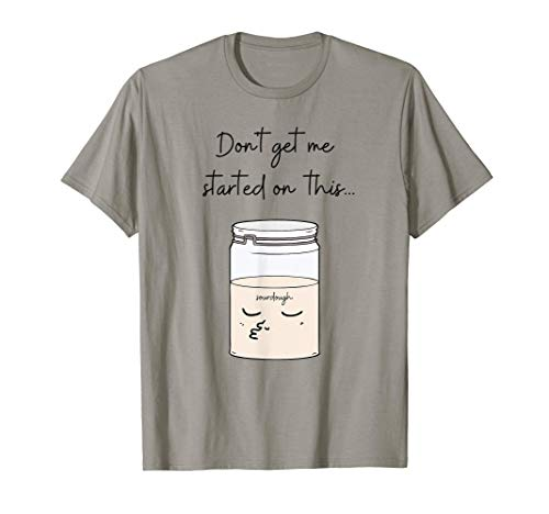 Don't Get Me Started On This Sourdough Bread Baker Tee T-Shirt
