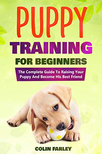 Puppy Training For Beginners: The Complete Guide To Raising Your Puppy And Become His Best Friend (Dog Training for Beginners Book 1)