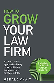 How To Grow Your Law Firm: A client-centric approach to being more profitable, in-demand and highly reputable by [Gerald Chait]