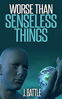 Worse Than Senseless Things: A Science Fiction Thriller Novel by [J Battle]