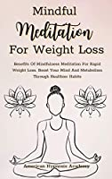 Mindful Meditation for Weight Loss: Benefits Of Mindfulness Meditation For Rapid Weight Loss. Boost Your Mind And Metabolism Through Healthier Habits