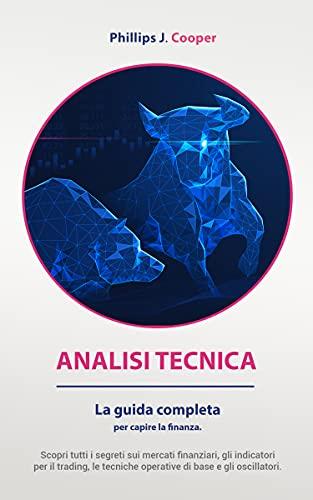 ANALISI TECNICA : La guida completa per capire la finanza. Scopri tutti i segreti sui mercati finanziari, gli indicatori per il trading, le tecniche operative di base e gli oscillatori.