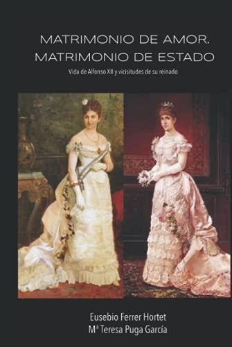 Matrimonio de amor. Matrimonio de Estado.: Vida de Alfonso XII y vicisitudes de su reinado (Biografías Históricas: la Historia de España de 1830 a 1941)