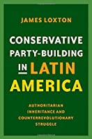 Conservative Party-building in Latin America: Authoritarian Inheritance and Counterrevolutionary Struggle