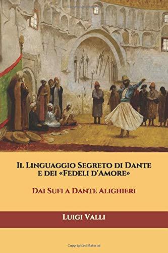 Il Linguaggio Segreto di Dante e dei «Fedeli d'Amore»: Dai Sufi a Dante Alighieri