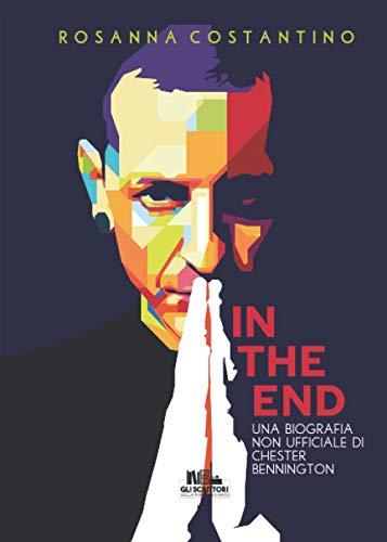 In the end: Una biografia non ufficiale di Chester Bennington (Collana Gli scrittori della porta accanto)