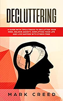 Decluttering: Declutter Your Mind, Relieve Anxiety, Simplifying Your Life And Live Happier With Stress Free , Using Techniques Of The Power Of Less by [MARK CREED]