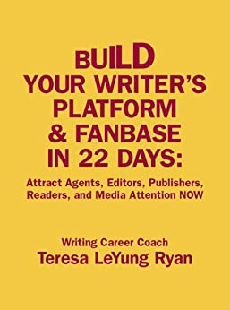 Build Your Writer's Platform & Fanbase In 22 Days: Attract Agents, Editors, Publishers, Readers, and Media Attention NOW by [Teresa LeYung Ryan]