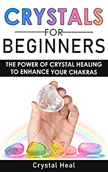 CRYSTALS FOR BEGINNERS: The Power of Crystal Healing to Enhance Your Chakras Spiritual Balance & Human Energy Field. Meditation Techniques and Reiki. The Power of Crystals and Healing Stones by [Crystal Heal]