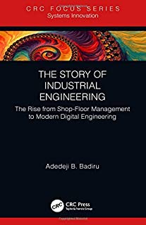 The Story of Industrial Engineering: The Rise from Shop-Floor Management to Modern Digital Engineering (Analytics and Control)