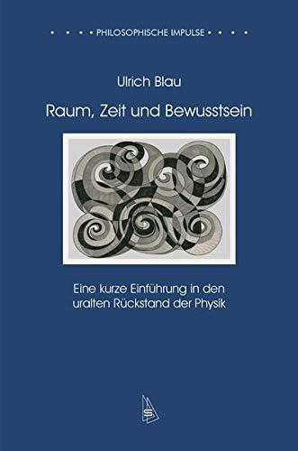 Raum, Zeit und Bewusstsein: Eine kurze Einführung in den uralten Rückstand der Physik (Philosophische Impulse)