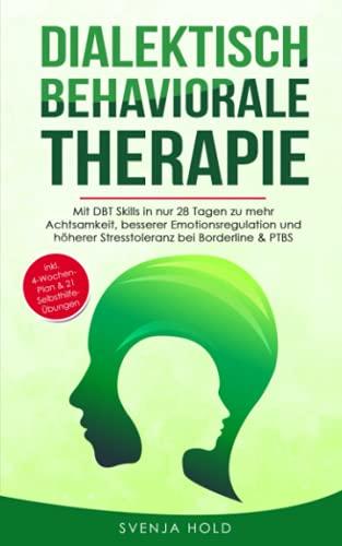 Dialektisch Behaviorale Therapie: Mit DBT Skills in nur 28 Tagen zu mehr Achtsamkeit, besserer Emotionsregulation und höherer Stresstoleranz bei ... - inkl. 4-Wochen-Plan (Psychologie, Band 4)