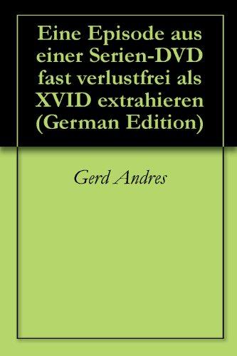 Eine Episode aus einer Serien-DVD fast verlustfrei als XVID extrahieren (German Edition)