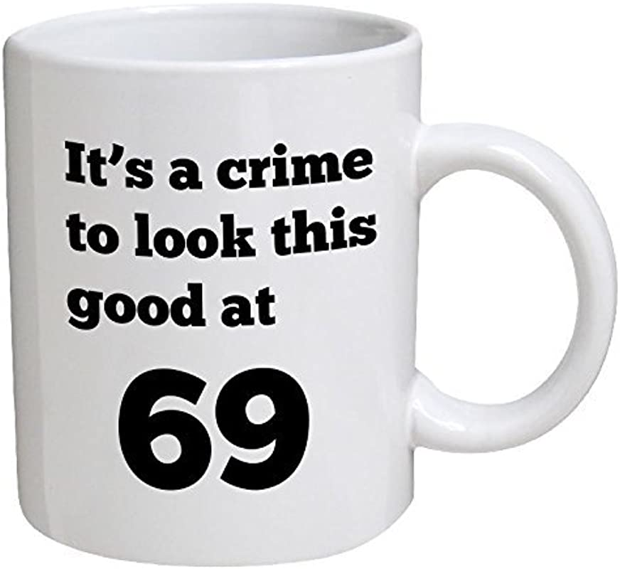 Funny Mug Birthday It S A Crime To Look This Good At 69 69th 11 OZ Coffee Mugs Funny Inspirational And Sarcasm By A Mug To Keep TM