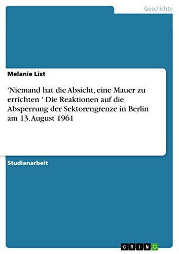 \'Niemand hat die Absicht, eine Mauer zu errichten…\'  Die Reaktionen auf die Absperrung der Sektorengrenze in Berlin am 13. August 1961