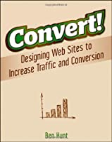 Convert!: Designing Web Sites to Increase Traffic and Conversion by Ben Hunt(2011-02-01)