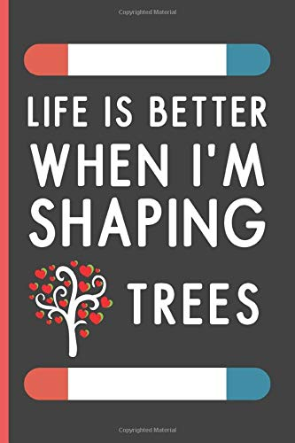 Life Is Better When I'm Shaping Trees: Funny Novelty Tree Shaping Journal / Lined Notebook To Write In