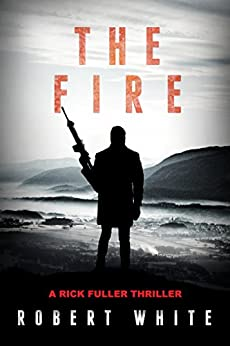 The Fire: SAS Hero turns Manchester Hitman (A Rick Fuller Thriller Book 2) by [Robert White]