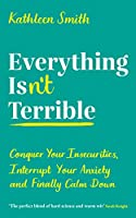 Everything Isn't Terrible: Conquer Your Insecurities, Interrupt Your Anxiety and Finally Calm Down