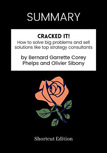 SUMMARY - Cracked it!: How to solve big problems and sell solutions like top strategy consultants by Bernard Garrette Corey Phelps and Olivier Sibony (English Edition)