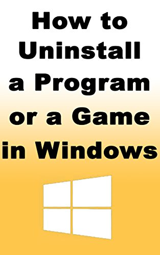 How to Uninstall a Program or a Game in Windows: Learn how you can easily uninstall a program or a game in Windows (English Edition)