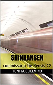 SHINKANSEN: commissario De Rensis 22 (IL COMMISSARIO TONI DE RENSIS) di [Toni Guglielmino]