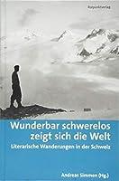 Wunderbar schwerelos zeigt sich die Welt: Literarische Wanderungen in der Schweiz