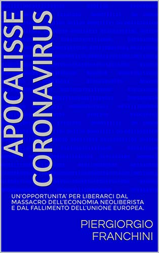 APOCALISSE CORONAVIRUS: UN'OPPORTUNITA' PER LIBERARCI  DAL MASSACRO DELL'ECONOMIA NEOLIBERISTA E DAL FALLIMENTO  DELL'UNIONE EUROPEA.