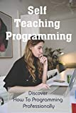 Self Teaching Programming: Discover How To Programming Professionally: Things Every Programmer Needs