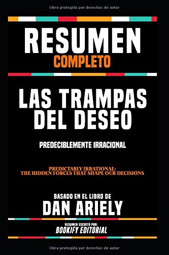 Resumen Completo 'Las Trampas Del Deseo: Predeciblemente Irracional (Predictably Irrational: The Hidden Forces That Shape Our Decisions)' - Basado En El Libro De Dan Ariely