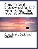 Crowned and Discrowned; or the Rene; Kings: The Prophet of Ramah