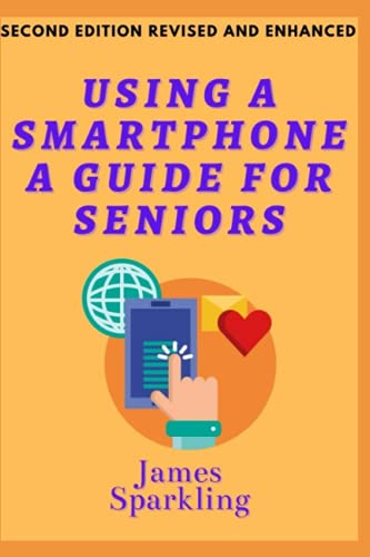 USING A SMARTPHONE - A GUIDE FOR A SENIOR. SECOND EDITION REVISED AND ENHANCED.: In simple steps you can learn about the functions and applications on your Android smartphone.