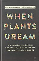 When Plants Dream: Ayahuasca, Amazonian Shamanism and the Global Psychedelic Renaissance