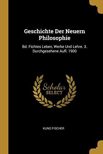 GER-GESCHICHTE DER NEUERN PHIL: Bd. Fichtes Leben, Werke Und Lehre. 3. Durchgesehene Aufl. 1900