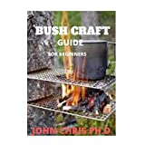 BUSH CRAFT GUIDE: THE ULTIMATE BUSH CRAFT GUIDE FOR BEGINNERS