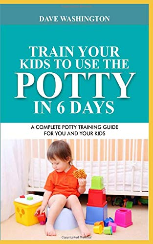 TRAIN YOUR KIDS TO USE THE POTTY IN 6 DAYS: A Complete Potty Training Guide For You And Your Kids