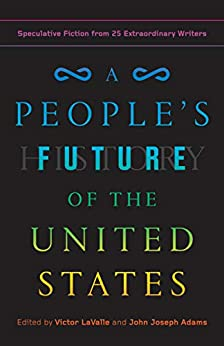 A People's Future of the United States: Speculative Fiction from 25 Extraordinary Writers by [Charlie Jane Anders, Lesley Nneka Arimah, Charles Yu, Victor LaValle, John Joseph Adams]