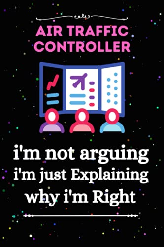 Air Traffic Controller I'm Not Arguing I'm Just Explaining Why I'm Right Journal Notebook: Air Traffic Controller I'm Not Arguing I'm Just Explaining Why I'm Right Journal Notebook