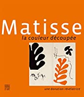 Matisse: La Couleur Decoupee Une donation Revelatrice/ Cutting into Colour A Revealing DonationD