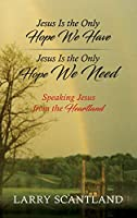 Jesus Is the Only Hope We Have Jesus Is the Only Hope We Need: Speaking Jesus from the Heartland
