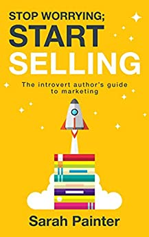 Stop Worrying; Start Selling: The Introvert Author's Guide To Marketing (Worried Writer Book 2) by [Sarah R Painter]