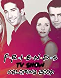 Friends TV Show Coloring Book: Amazing gift for All Ages and Fans with High Quality Image.– 30+ GIANT Great Pages with Premium Quality Images.