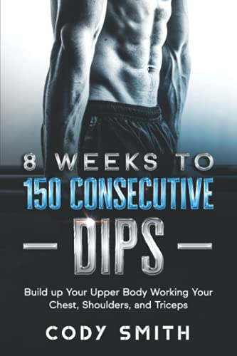 8 Weeks to 150 Consecutive Dips: Build up Your Upper Body Working Your Chest, Shoulders, and Triceps (Workout and Exercise Motivation For Men)