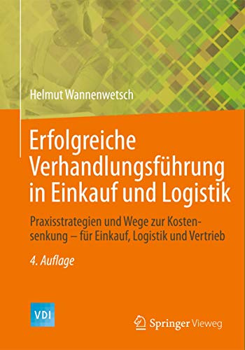 Erfolgreiche Verhandlungsführung in Einkauf und Logistik: Praxisstrategien und Wege zur Kostensenkung - für Einkauf, Logistik und Vertrieb (VDI-Buch)